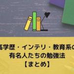 高学歴・インテリ・教育系の有名人たちの勉強法【まとめ】