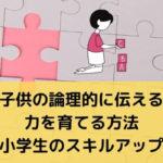 子供の論理的に伝える力を育てる方法【小学生のスキルアップ】