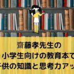 齋藤孝先生の小学生向けの教育本で【子供の知識と思考力アップ】