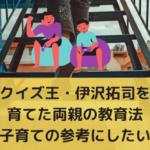 クイズ王・伊沢拓司を育てた両親の教育法【子育ての参考にしたい】